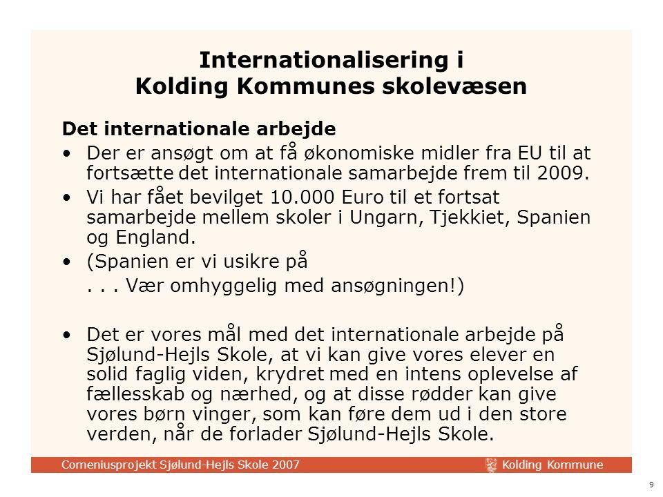 Kolding Kommune Comeniusprojekt Sjølund-Hejls Skole 2007 9 Internationalisering i Kolding Kommunes skolevæsen Det internationale arbejde Der er ansøgt om at få økonomiske midler fra EU til at fortsætte det internationale samarbejde frem til 2009.