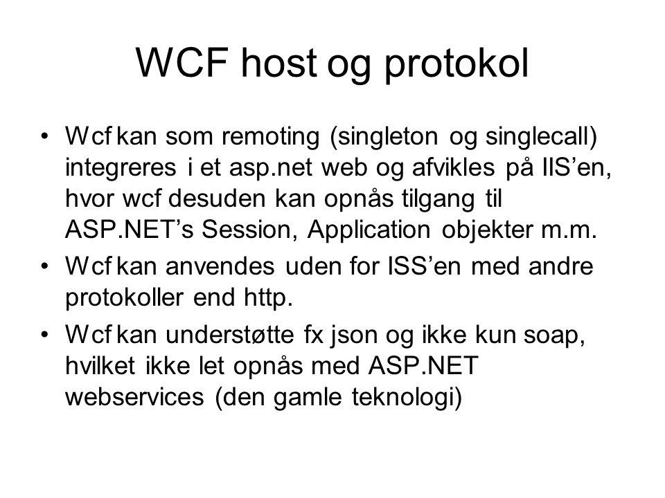 WCF host og protokol Wcf kan som remoting (singleton og singlecall) integreres i et asp.net web og afvikles på IIS'en, hvor wcf desuden kan opnås tilgang til ASP.NET's Session, Application objekter m.m.