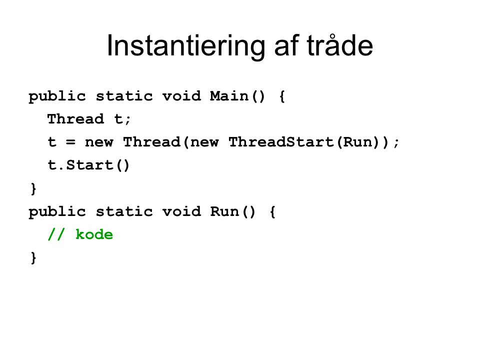 Instantiering af tråde public static void Main() { Thread t; t = new Thread(new ThreadStart(Run)); t.Start() } public static void Run() { // kode }