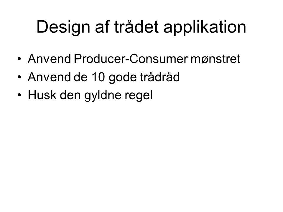 Design af trådet applikation Anvend Producer-Consumer mønstret Anvend de 10 gode trådråd Husk den gyldne regel