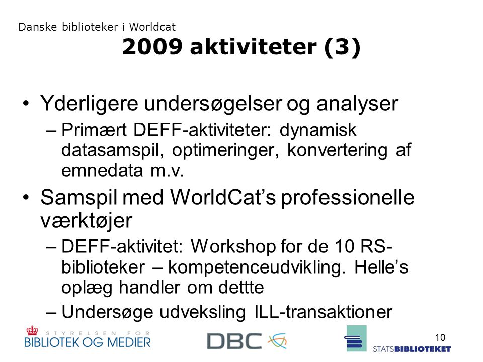 Danske biblioteker i Worldcat 10 2009 aktiviteter (3) Yderligere undersøgelser og analyser –Primært DEFF-aktiviteter: dynamisk datasamspil, optimeringer, konvertering af emnedata m.v.