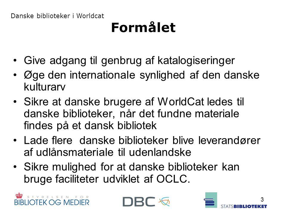 Danske biblioteker i Worldcat 3 Formålet Give adgang til genbrug af katalogiseringer Øge den internationale synlighed af den danske kulturarv Sikre at danske brugere af WorldCat ledes til danske biblioteker, når det fundne materiale findes på et dansk bibliotek Lade flere danske biblioteker blive leverandører af udlånsmateriale til udenlandske Sikre mulighed for at danske biblioteker kan bruge faciliteter udviklet af OCLC.
