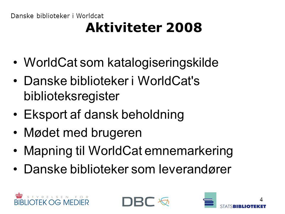 Danske biblioteker i Worldcat 4 Aktiviteter 2008 WorldCat som katalogiseringskilde Danske biblioteker i WorldCat s biblioteksregister Eksport af dansk beholdning Mødet med brugeren Mapning til WorldCat emnemarkering Danske biblioteker som leverandører