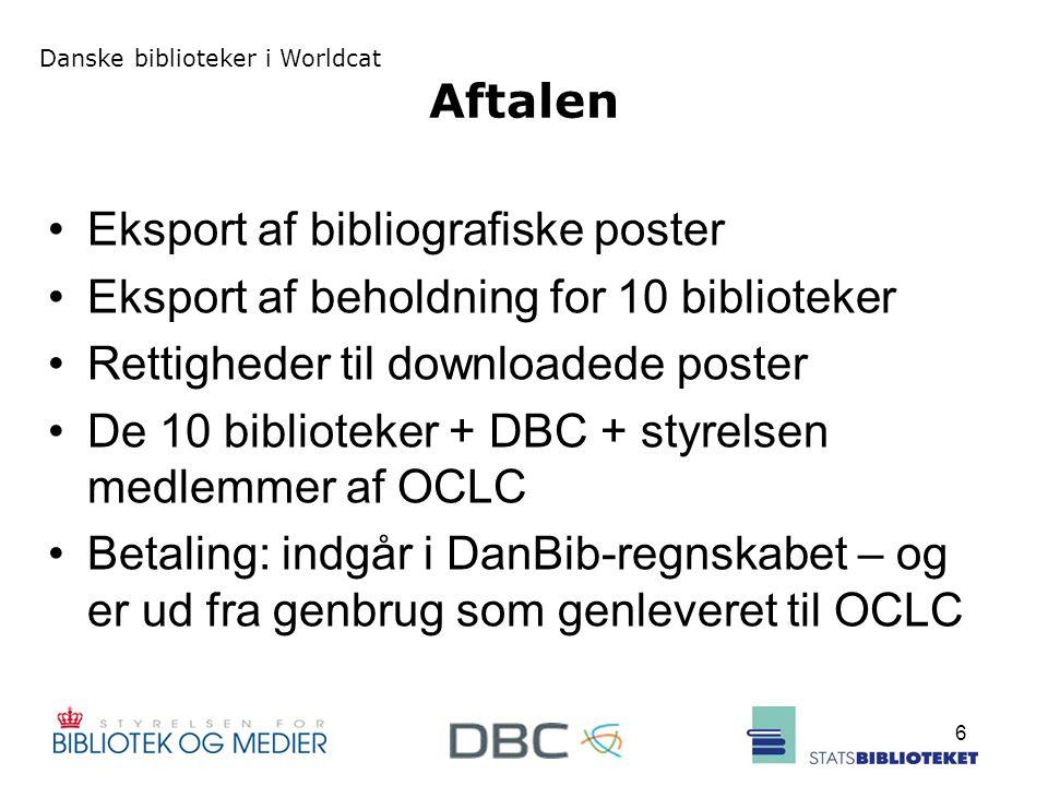 Danske biblioteker i Worldcat 6 Aftalen Eksport af bibliografiske poster Eksport af beholdning for 10 biblioteker Rettigheder til downloadede poster De 10 biblioteker + DBC + styrelsen medlemmer af OCLC Betaling: indgår i DanBib-regnskabet – og er ud fra genbrug som genleveret til OCLC
