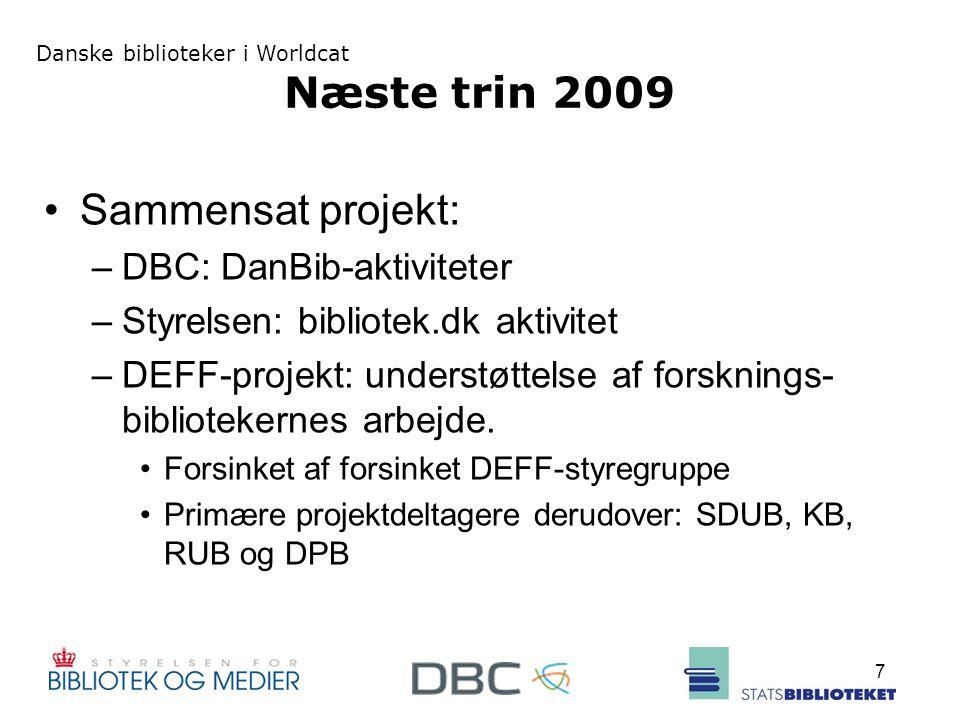 Danske biblioteker i Worldcat 7 Næste trin 2009 Sammensat projekt: –DBC: DanBib-aktiviteter –Styrelsen: bibliotek.dk aktivitet –DEFF-projekt: understøttelse af forsknings- bibliotekernes arbejde.