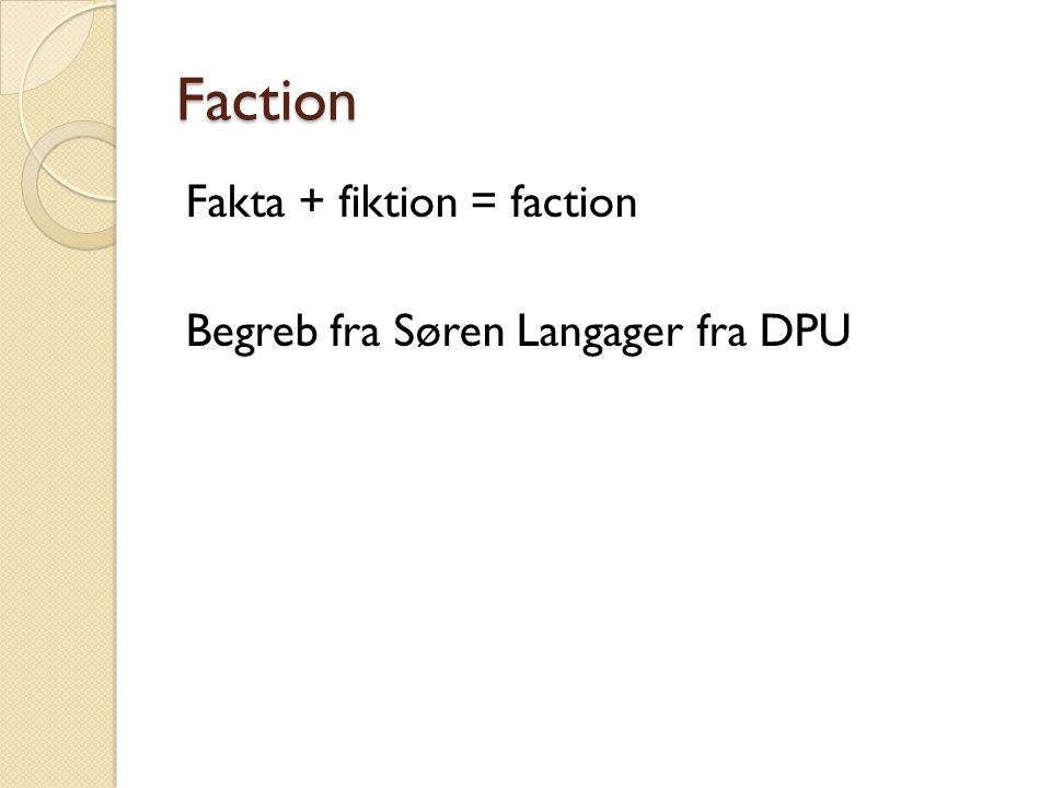 Faction Fakta + fiktion = faction Begreb fra Søren Langager fra DPU