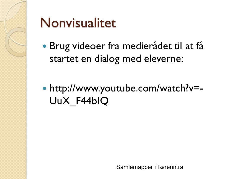 Nonvisualitet Samlemapper i lærerintra Brug videoer fra medierådet til at få startet en dialog med eleverne: http://www.youtube.com/watch v=- UuX_F44bIQ