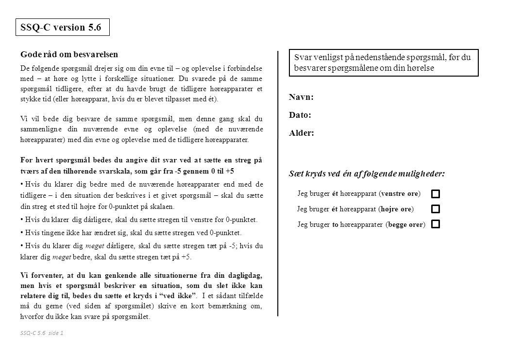 Svar venligst på nedenstående spørgsmål, før du besvarer spørgsmålene om din hørelse Navn: Dato: Alder: Jeg bruger ét høreapparat (venstre øre) Jeg bruger ét høreapparat (højre øre) Jeg bruger to høreapparater (begge ører) Sæt kryds ved én af følgende muligheder: SSQ-C version 5.6 Gode råd om besvarelsen SSQ-C 5.6 side 1 De følgende spørgsmål drejer sig om din evne til – og oplevelse i forbindelse med – at høre og lytte i forskellige situationer.