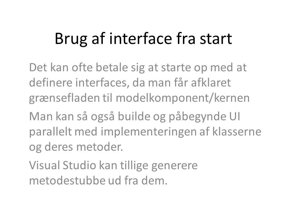 Brug af interface fra start Det kan ofte betale sig at starte op med at definere interfaces, da man får afklaret grænsefladen til modelkomponent/kernen Man kan så også builde og påbegynde UI parallelt med implementeringen af klasserne og deres metoder.