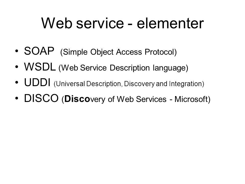Web service - elementer SOAP (Simple Object Access Protocol) WSDL (Web Service Description language) UDDI (Universal Description, Discovery and Integration) DISCO ( Disco very of Web Services - Microsoft)