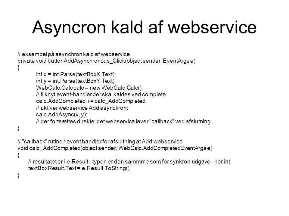 Asyncron kald af webservice // eksempel på asynchron kald af webservice private void buttonAddAsynchronous_Click(object sender, EventArgs e) { int x = int.Parse(textBoxX.Text); int y = int.Parse(textBoxY.Text); WebCalc.Calc calc = new WebCalc.Calc(); // tilknyt event-handler der skal kaldes ved complete calc.AddCompleted += calc_AddCompleted; // aktiver webservice Add asynckront calc.AddAsync(x, y); // der fortsættes direkte idet webservice laver callback ved afslutning } // callback rutine / event handler for afslutning at Add webservice void calc_AddCompleted(object sender, WebCalc.AddCompletedEventArgs e) { // resultatet er i e.Result - typen er den sammme som for synkron udgave - her int textBoxResult.Text = e.Result.ToString(); }