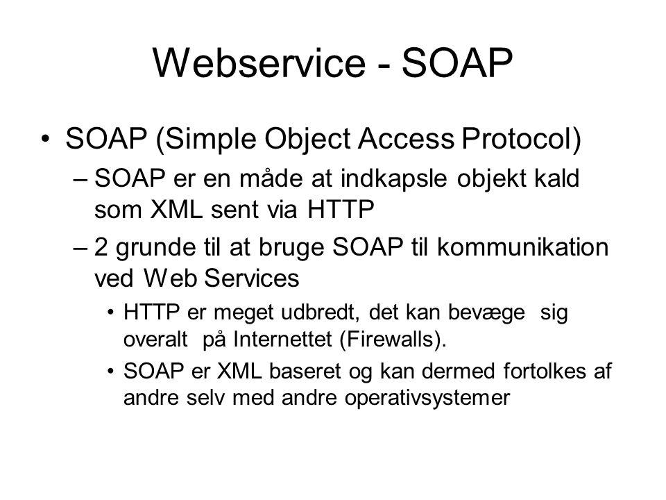 Webservice - SOAP SOAP (Simple Object Access Protocol) –SOAP er en måde at indkapsle objekt kald som XML sent via HTTP –2 grunde til at bruge SOAP til kommunikation ved Web Services HTTP er meget udbredt, det kan bevæge sig overalt på Internettet (Firewalls).