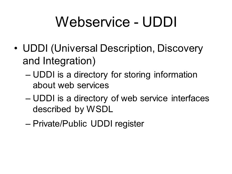 Webservice - UDDI UDDI (Universal Description, Discovery and Integration) –UDDI is a directory for storing information about web services –UDDI is a directory of web service interfaces described by WSDL –Private/Public UDDI register