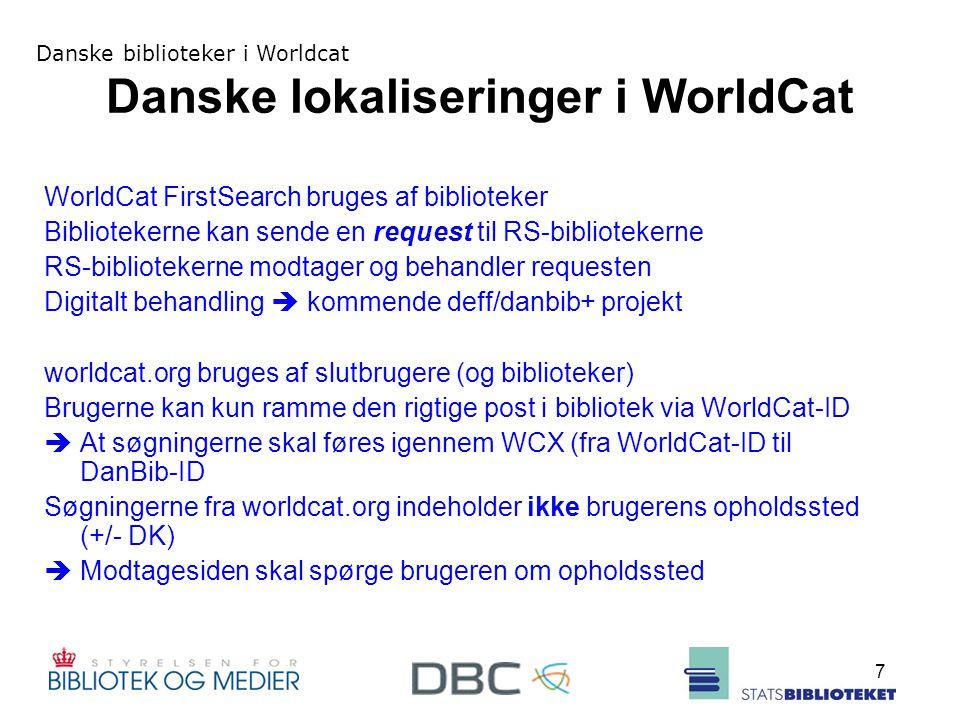 Danske biblioteker i Worldcat 7 Danske lokaliseringer i WorldCat WorldCat FirstSearch bruges af biblioteker Bibliotekerne kan sende en request til RS-bibliotekerne RS-bibliotekerne modtager og behandler requesten Digitalt behandling  kommende deff/danbib+ projekt worldcat.org bruges af slutbrugere (og biblioteker) Brugerne kan kun ramme den rigtige post i bibliotek via WorldCat-ID  At søgningerne skal føres igennem WCX (fra WorldCat-ID til DanBib-ID Søgningerne fra worldcat.org indeholder ikke brugerens opholdssted (+/- DK)  Modtagesiden skal spørge brugeren om opholdssted