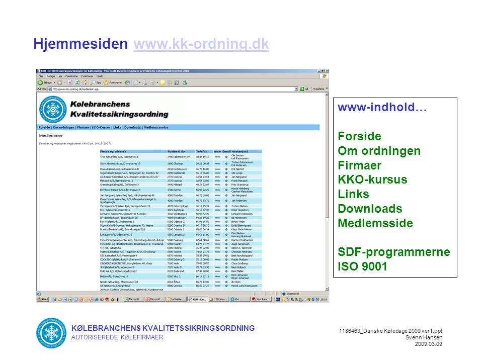 KØLEBRANCHENS KVALITETSSIKRINGSORDNING AUTORISEREDE KØLEFIRMAER 1186463_Danske Køledage 2009 ver1.ppt Svenn Hansen 2009.03.09 Hjemmesiden www.kk-ordning.dkwww.kk-ordning.dk www-indhold… Forside Om ordningen Firmaer KKO-kursus Links Downloads Medlemsside SDF-programmerne ISO 9001
