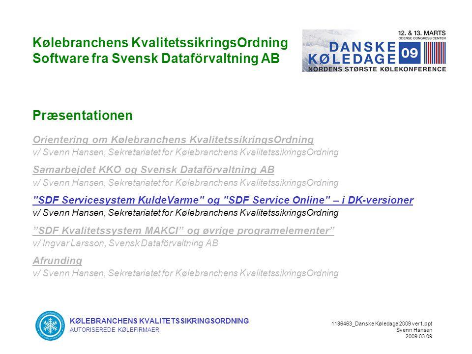KØLEBRANCHENS KVALITETSSIKRINGSORDNING AUTORISEREDE KØLEFIRMAER 1186463_Danske Køledage 2009 ver1.ppt Svenn Hansen 2009.03.09 Kølebranchens KvalitetssikringsOrdning Software fra Svensk Dataförvaltning AB Præsentationen Orientering om Kølebranchens KvalitetssikringsOrdning v/ Svenn Hansen, Sekretariatet for Kølebranchens KvalitetssikringsOrdning Samarbejdet KKO og Svensk Dataförvaltning AB v/ Svenn Hansen, Sekretariatet for Kølebranchens KvalitetssikringsOrdning SDF Servicesystem KuldeVarme og SDF Service Online – i DK-versioner v/ Svenn Hansen, Sekretariatet for Kølebranchens KvalitetssikringsOrdning SDF Kvalitetssystem MAKCI og øvrige programelementer v/ Ingvar Larsson, Svensk Dataförvaltning AB Afrunding v/ Svenn Hansen, Sekretariatet for Kølebranchens KvalitetssikringsOrdning