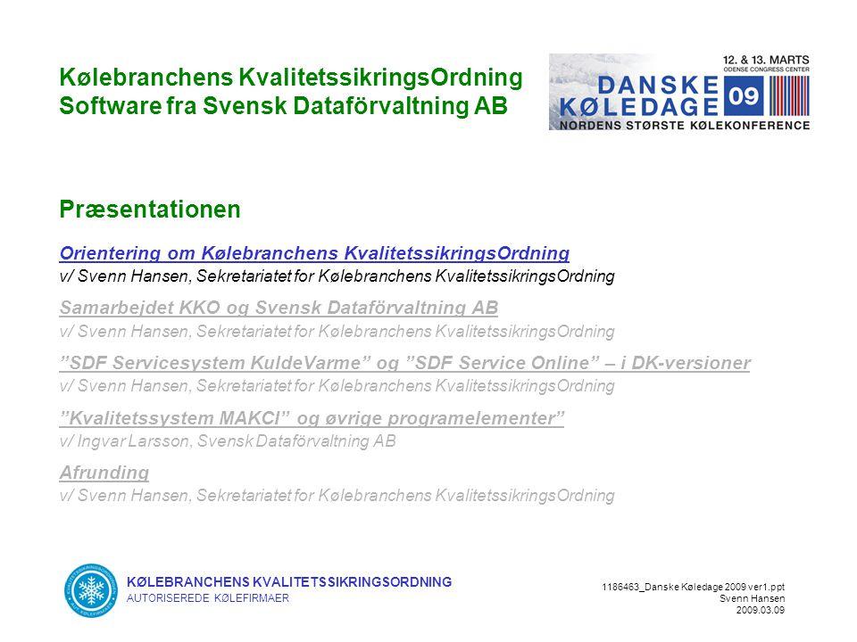 KØLEBRANCHENS KVALITETSSIKRINGSORDNING AUTORISEREDE KØLEFIRMAER 1186463_Danske Køledage 2009 ver1.ppt Svenn Hansen 2009.03.09 Kølebranchens KvalitetssikringsOrdning Software fra Svensk Dataförvaltning AB Præsentationen Orientering om Kølebranchens KvalitetssikringsOrdning v/ Svenn Hansen, Sekretariatet for Kølebranchens KvalitetssikringsOrdning Samarbejdet KKO og Svensk Dataförvaltning AB v/ Svenn Hansen, Sekretariatet for Kølebranchens KvalitetssikringsOrdning SDF Servicesystem KuldeVarme og SDF Service Online – i DK-versioner v/ Svenn Hansen, Sekretariatet for Kølebranchens KvalitetssikringsOrdning Kvalitetssystem MAKCI og øvrige programelementer v/ Ingvar Larsson, Svensk Dataförvaltning AB Afrunding v/ Svenn Hansen, Sekretariatet for Kølebranchens KvalitetssikringsOrdning