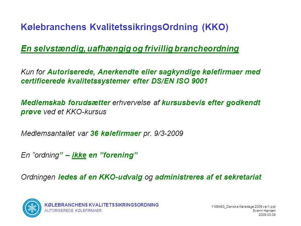 KØLEBRANCHENS KVALITETSSIKRINGSORDNING AUTORISEREDE KØLEFIRMAER 1186463_Danske Køledage 2009 ver1.ppt Svenn Hansen 2009.03.09 Kølebranchens KvalitetssikringsOrdning (KKO) En selvstændig, uafhængig og frivillig brancheordning Kun for Autoriserede, Anerkendte eller sagkyndige kølefirmaer med certificerede kvalitetssystemer efter DS/EN ISO 9001 Medlemskab forudsætter erhvervelse af kursusbevis efter godkendt prøve ved et KKO-kursus Medlemsantallet var 36 kølefirmaer pr.