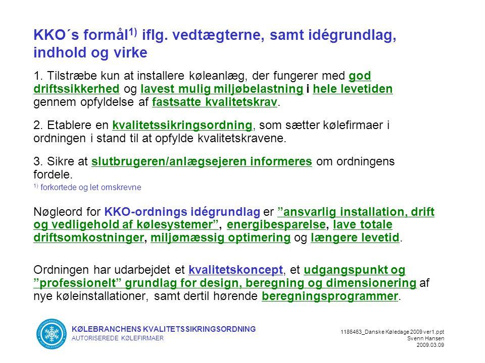 KØLEBRANCHENS KVALITETSSIKRINGSORDNING AUTORISEREDE KØLEFIRMAER 1186463_Danske Køledage 2009 ver1.ppt Svenn Hansen 2009.03.09 KKO´s formål 1) iflg.