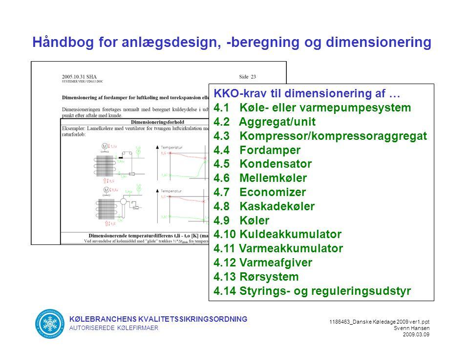 KØLEBRANCHENS KVALITETSSIKRINGSORDNING AUTORISEREDE KØLEFIRMAER 1186463_Danske Køledage 2009 ver1.ppt Svenn Hansen 2009.03.09 Håndbog for anlægsdesign, -beregning og dimensionering KKO-krav til dimensionering af … 4.1 Køle- eller varmepumpesystem 4.2 Aggregat/unit 4.3 Kompressor/kompressoraggregat 4.4 Fordamper 4.5 Kondensator 4.6 Mellemkøler 4.7 Economizer 4.8 Kaskadekøler 4.9 Køler 4.10 Kuldeakkumulator 4.11 Varmeakkumulator 4.12 Varmeafgiver 4.13 Rørsystem 4.14 Styrings- og reguleringsudstyr
