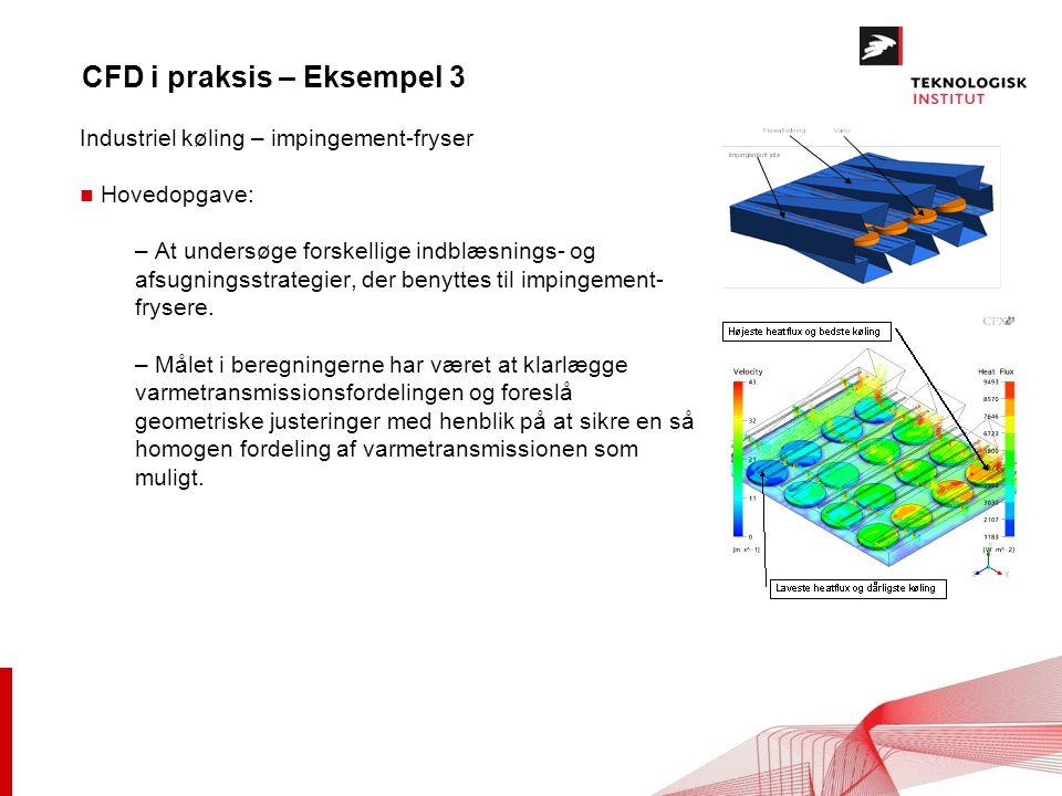 CFD i praksis – Eksempel 3 Industriel køling – impingement-fryser n Hovedopgave: – At undersøge forskellige indblæsnings- og afsugningsstrategier, der benyttes til impingement- frysere.