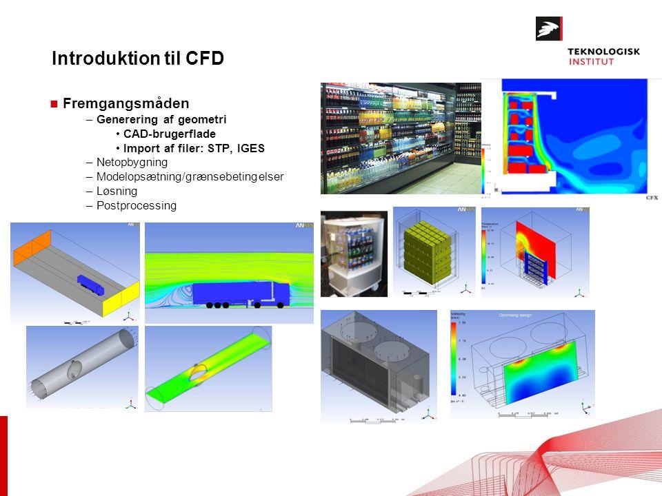 Introduktion til CFD n Fremgangsmåden – Generering af geometri CAD-brugerflade Import af filer: STP, IGES – Netopbygning – Modelopsætning/grænsebetingelser – Løsning – Postprocessing