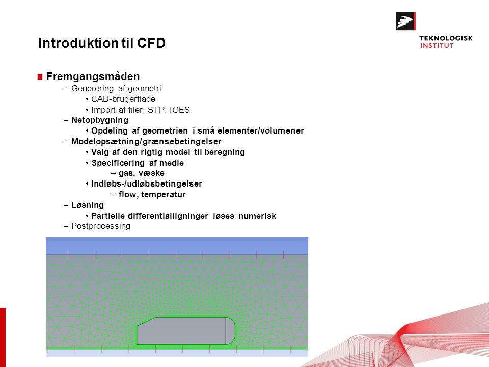 Introduktion til CFD n Fremgangsmåden – Generering af geometri CAD-brugerflade Import af filer: STP, IGES – Netopbygning Opdeling af geometrien i små elementer/volumener – Modelopsætning/grænsebetingelser Valg af den rigtig model til beregning Specificering af medie – gas, væske Indløbs-/udløbsbetingelser – flow, temperatur – Løsning Partielle differentialligninger løses numerisk – Postprocessing