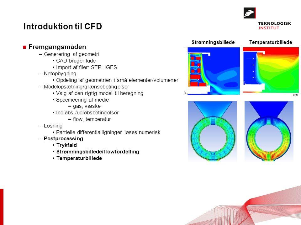 Introduktion til CFD n Fremgangsmåden – Generering af geometri CAD-brugerflade Import af filer: STP, IGES – Netopbygning Opdeling af geometrien i små elementer/volumener – Modelopsætning/grænsebetingelser Valg af den rigtig model til beregning Specificering af medie – gas, væske Indløbs-/udløbsbetingelser – flow, temperatur – Løsning Partielle differentialligninger løses numerisk – Postprocessing Trykfald Strømningsbillede/flowfordelling Temperaturbillede StrømningsbilledeTemperaturbillede