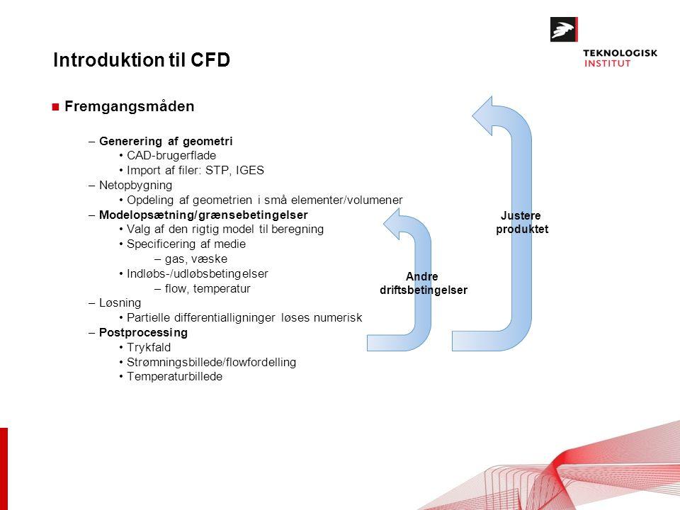 Introduktion til CFD n Fremgangsmåden – Generering af geometri CAD-brugerflade Import af filer: STP, IGES – Netopbygning Opdeling af geometrien i små elementer/volumener – Modelopsætning/grænsebetingelser Valg af den rigtig model til beregning Specificering af medie – gas, væske Indløbs-/udløbsbetingelser – flow, temperatur – Løsning Partielle differentialligninger løses numerisk – Postprocessing Trykfald Strømningsbillede/flowfordelling Temperaturbillede Andre driftsbetingelser Justere produktet
