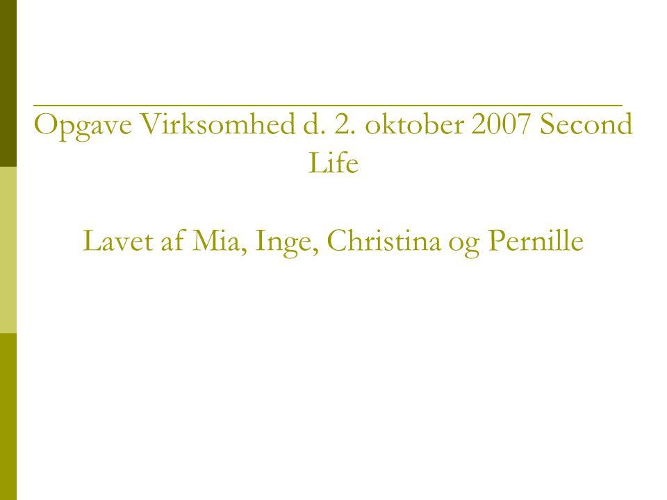Opgave Virksomhed d. 2. oktober 2007 Second Life Lavet af Mia, Inge, Christina og Pernille