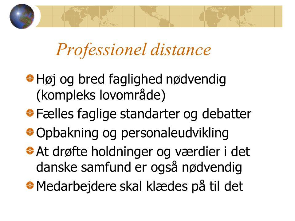 Professionel distance Høj og bred faglighed nødvendig (kompleks lovområde) Fælles faglige standarter og debatter Opbakning og personaleudvikling At drøfte holdninger og værdier i det danske samfund er også nødvendig Medarbejdere skal klædes på til det