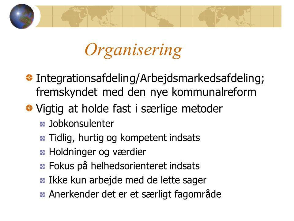 Organisering Integrationsafdeling/Arbejdsmarkedsafdeling; fremskyndet med den nye kommunalreform Vigtig at holde fast i særlige metoder Jobkonsulenter Tidlig, hurtig og kompetent indsats Holdninger og værdier Fokus på helhedsorienteret indsats Ikke kun arbejde med de lette sager Anerkender det er et særligt fagområde