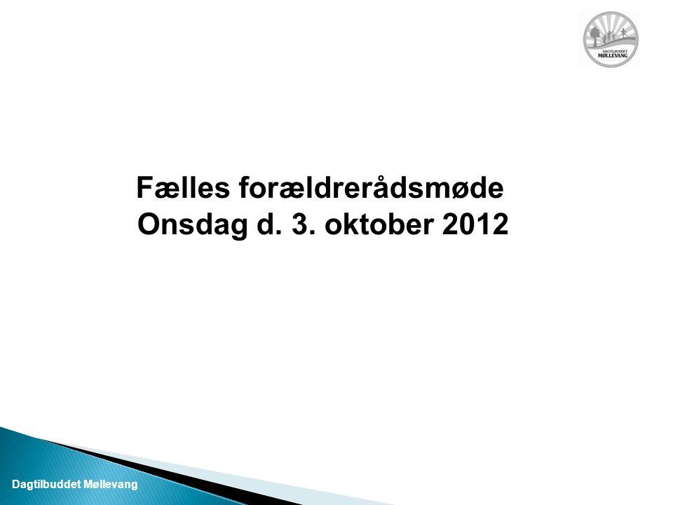 Fælles forældrerådsmøde Onsdag d. 3. oktober 2012 Dagtilbuddet Møllevang