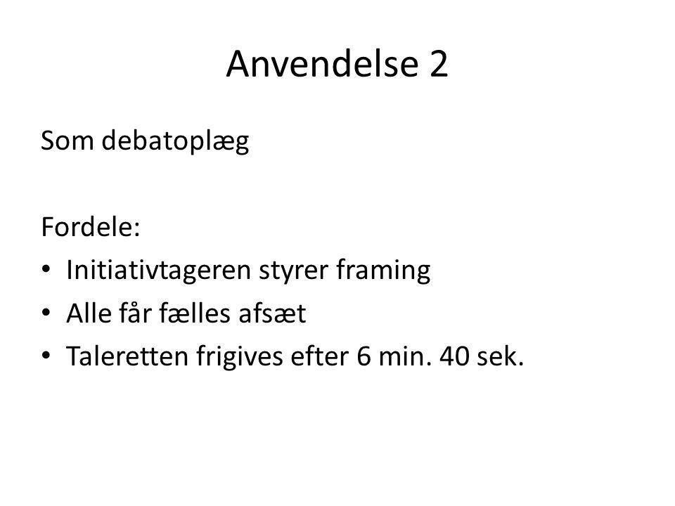 Anvendelse 2 Som debatoplæg Fordele: Initiativtageren styrer framing Alle får fælles afsæt Taleretten frigives efter 6 min.