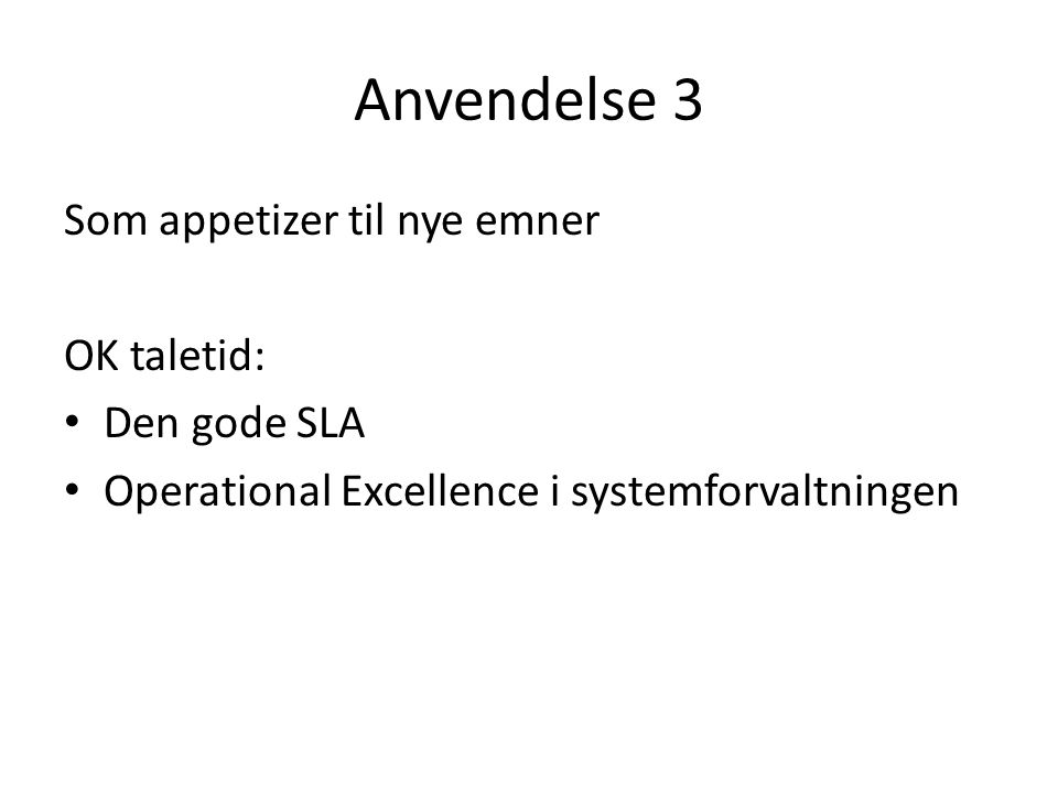 Anvendelse 3 Som appetizer til nye emner OK taletid: Den gode SLA Operational Excellence i systemforvaltningen