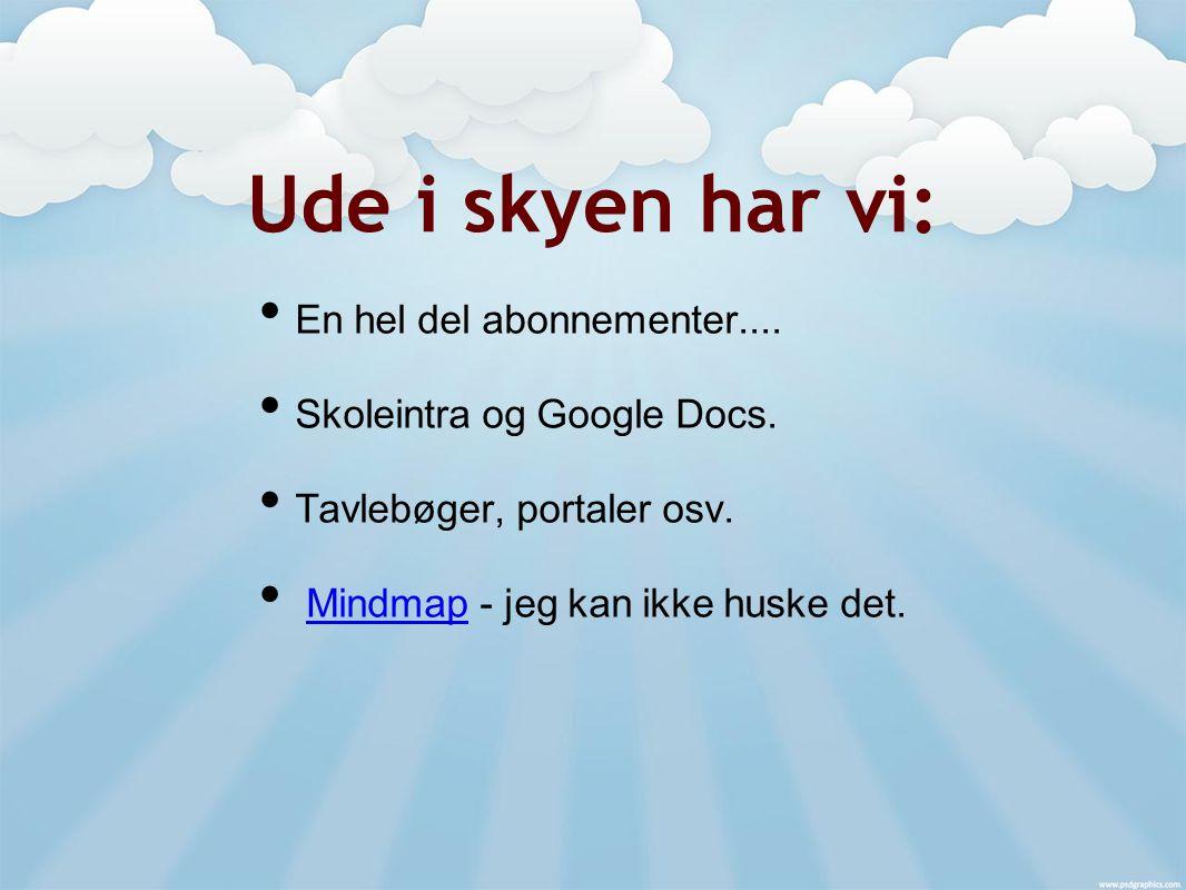 Ude i skyen har vi: En hel del abonnementer.... Skoleintra og Google Docs.