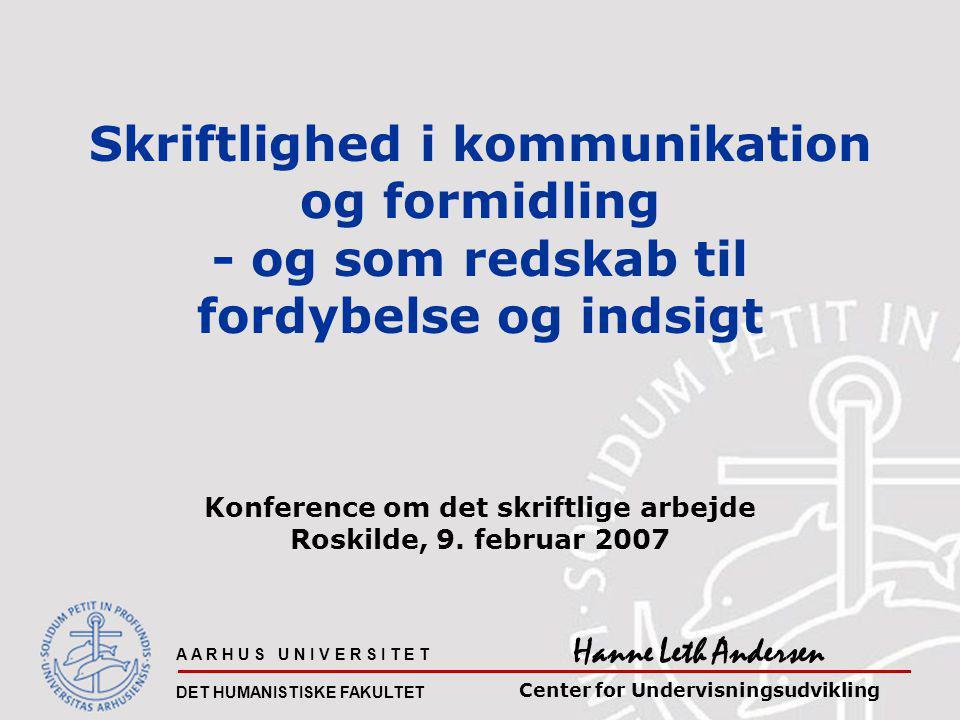 A A R H U S U N I V E R S I T E T DET HUMANISTISKE FAKULTET Skriftlighed i kommunikation og formidling - og som redskab til fordybelse og indsigt Konference om det skriftlige arbejde Roskilde, 9.