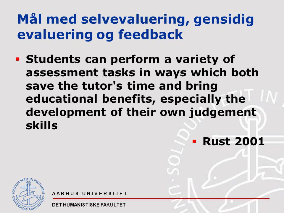 A A R H U S U N I V E R S I T E T DET HUMANISTISKE FAKULTET Mål med selvevaluering, gensidig evaluering og feedback  Students can perform a variety of assessment tasks in ways which both save the tutor s time and bring educational benefits, especially the development of their own judgement skills  Rust 2001