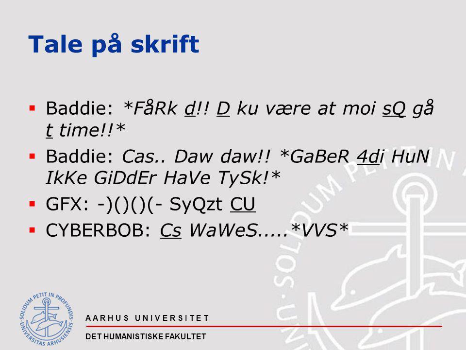 A A R H U S U N I V E R S I T E T DET HUMANISTISKE FAKULTET Tale på skrift  Baddie: *FåRk d!.