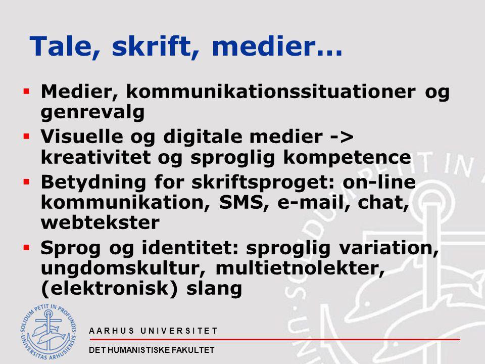 A A R H U S U N I V E R S I T E T DET HUMANISTISKE FAKULTET Tale, skrift, medier…  Medier, kommunikationssituationer og genrevalg  Visuelle og digitale medier -> kreativitet og sproglig kompetence  Betydning for skriftsproget: on-line kommunikation, SMS, e-mail, chat, webtekster  Sprog og identitet: sproglig variation, ungdomskultur, multietnolekter, (elektronisk) slang