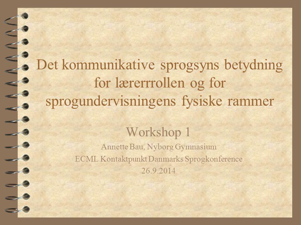 Det kommunikative sprogsyns betydning for lærerrrollen og for sprogundervisningens fysiske rammer Workshop 1 Annette Bau, Nyborg Gymnasium ECML Kontaktpunkt Danmarks Sprogkonference 26.9.2014