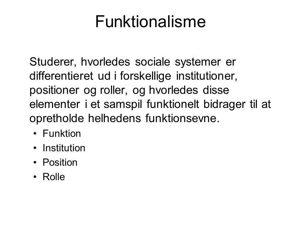 Funktionalisme Studerer, hvorledes sociale systemer er differentieret ud i forskellige institutioner, positioner og roller, og hvorledes disse element