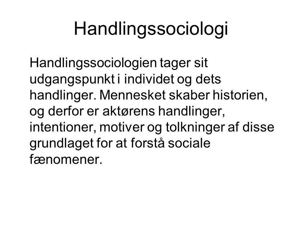 Handlingssociologi Handlingssociologien tager sit udgangspunkt i individet og dets handlinger. Mennesket skaber historien, og derfor er aktørens handl