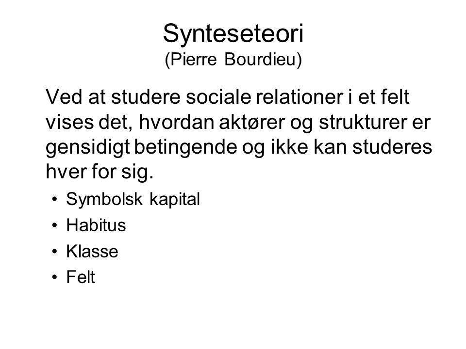 Synteseteori (Pierre Bourdieu) Ved at studere sociale relationer i et felt vises det, hvordan aktører og strukturer er gensidigt betingende og ikke ka