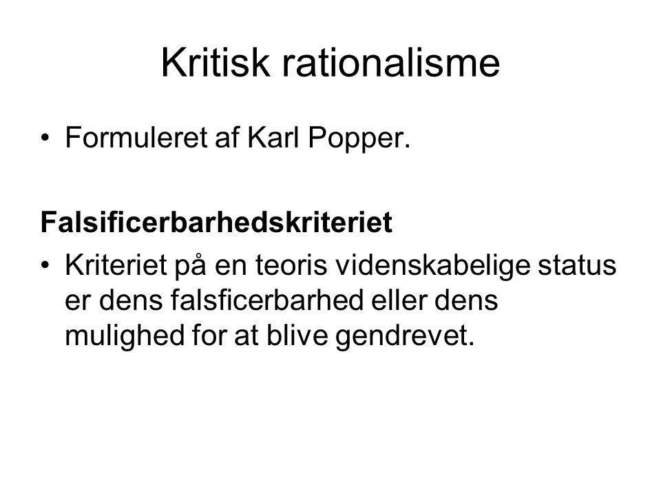 Kritisk rationalisme Formuleret af Karl Popper. Falsificerbarhedskriteriet Kriteriet på en teoris videnskabelige status er dens falsficerbarhed eller