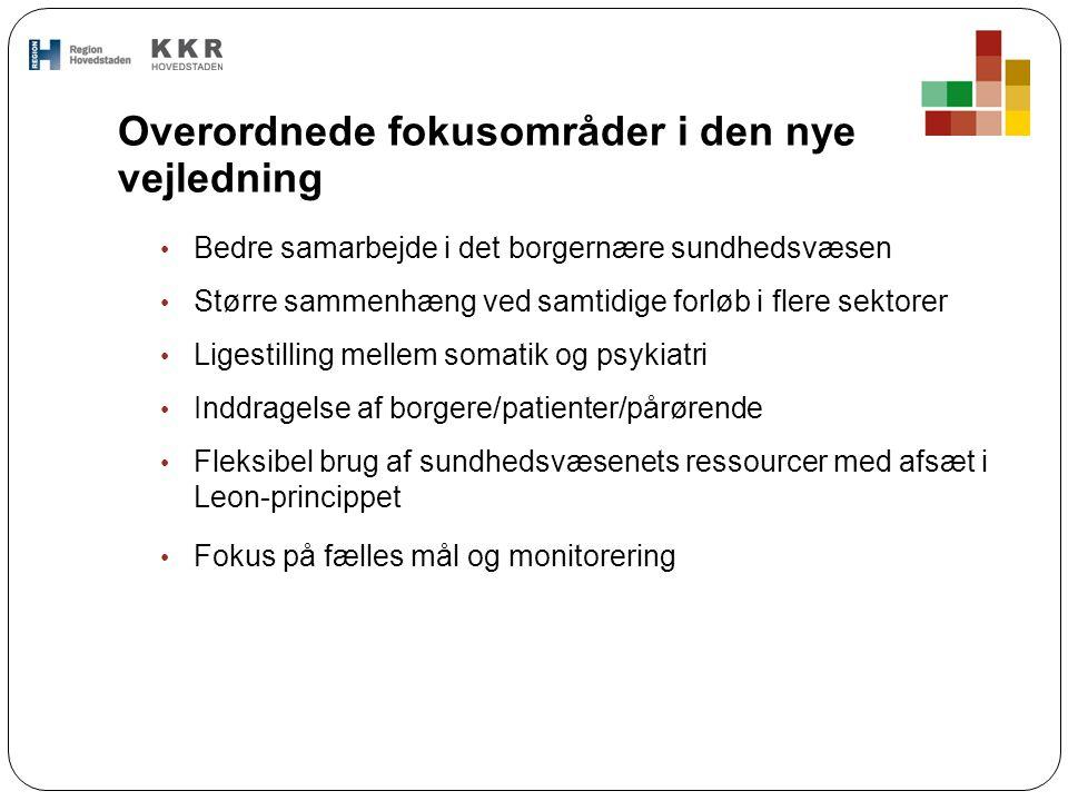 Overordnede fokusområder i den nye vejledning Bedre samarbejde i det borgernære sundhedsvæsen Større sammenhæng ved samtidige forløb i flere sektorer Ligestilling mellem somatik og psykiatri Inddragelse af borgere/patienter/pårørende Fleksibel brug af sundhedsvæsenets ressourcer med afsæt i Leon-princippet Fokus på fælles mål og monitorering