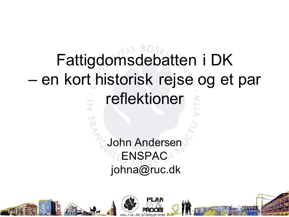 Fattigdomsdebatten i DK – en kort historisk rejse og et par reflektioner John Andersen ENSPAC johna@ruc.dk www.ruc.dk/planbyproces