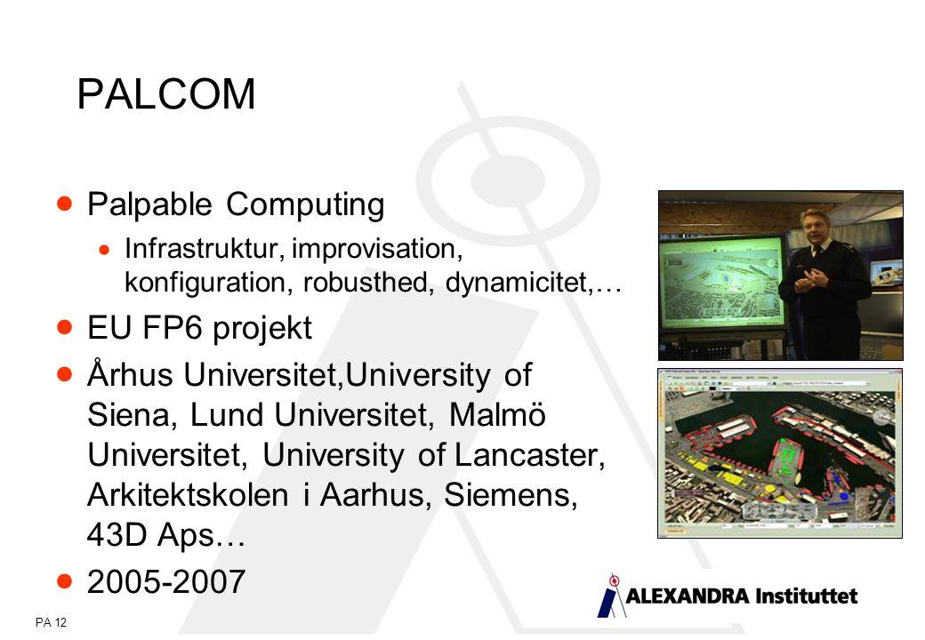 PA 12 PALCOM  Palpable Computing  Infrastruktur, improvisation, konfiguration, robusthed, dynamicitet,…  EU FP6 projekt  Århus Universitet,University of Siena, Lund Universitet, Malmö Universitet, University of Lancaster, Arkitektskolen i Aarhus, Siemens, 43D Aps…  2005-2007