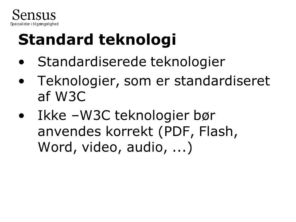 Standard teknologi Standardiserede teknologier Teknologier, som er standardiseret af W3C Ikke –W3C teknologier bør anvendes korrekt (PDF, Flash, Word, video, audio,...)