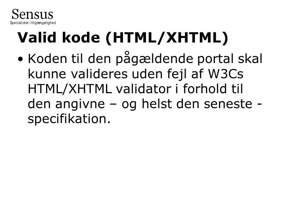 Valid kode (HTML/XHTML) Koden til den pågældende portal skal kunne valideres uden fejl af W3Cs HTML/XHTML validator i forhold til den angivne – og helst den seneste - specifikation.